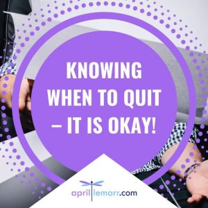 Knowing When To Quit – It Is Okay!