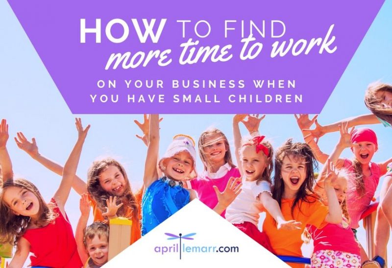 How To Find More Time To Work On Your Business When You Have Small Children