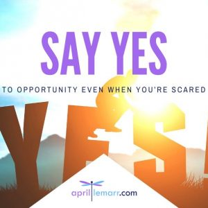 Say Yes To Opportunity Even When You're Scared